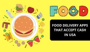 Best Food Delivery Apps that Accepts Cash in USA