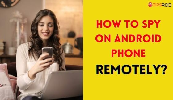 How to spy android phone remotely